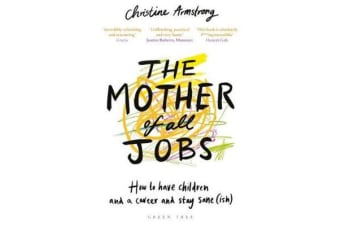 The Mother of All Jobs - How to Have Children and a Career and Stay Sane(Ish)