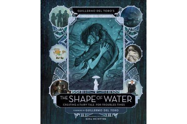 Guillermo del Toro's The Shape of Water - Creating a Fairy Tale for Troubled Times