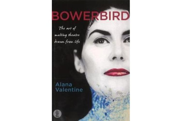 Bowerbird: The art of making theatre drawn from life - The Art of Making Theatre Drawn From Life