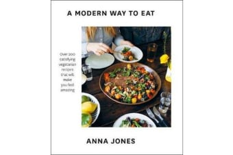 A Modern Way to Eat - Over 200 Satisfying Vegetarian Recipes That Will Make You Feel Amazing