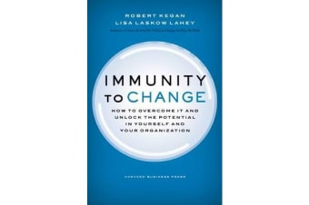 Immunity to Change - How to Overcome It and Unlock the Potential in Yourself and Your Organization