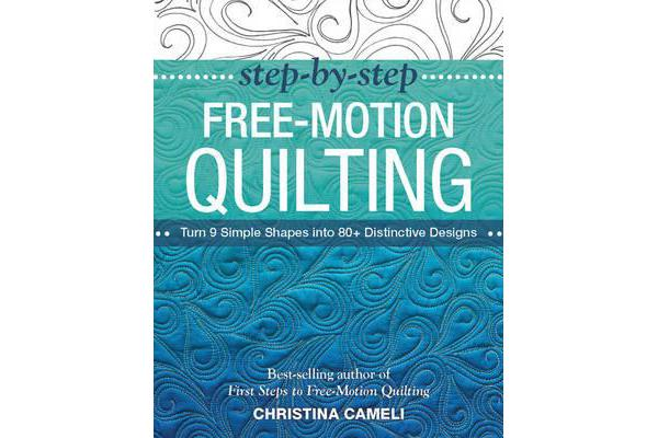 Step-by-Step Free-Motion Quilting - Turn 9 Simple Shapes into 80+ Distinctive Designs - Best-Selling Author of First Steps to Free-Motion Quilting