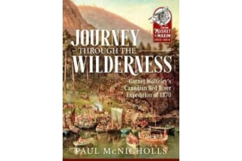 Journey Through the Wilderness - Garnet Wolseley's Canadian Red River Expedition of 1870