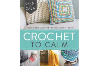 Crochet to Calm - Stitch and De-Stress with 18 Colorful Crochet Patterns