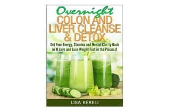 Overnight Colon and Liver Cleanse & Detox - Get Your Energy, Stamina and Mental Clarity Back in 11 Days and Lose Weight Fast in the Process!