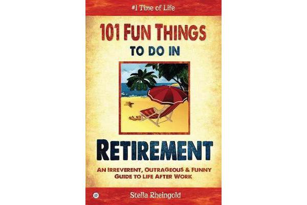 Image of 101 Fun Things to Do in Retirement - An Irreverent, Outrageous & Funny Guide to Life After Work