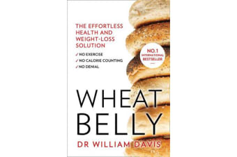 Wheat Belly - The Effortless Health and Weight-Loss Solution - No Exercise, No Calorie Counting, No Denial