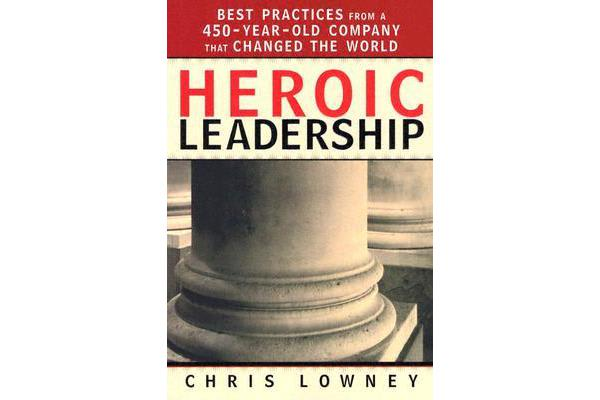 Heroic Leadership - Best Practices from a 450 Year Old Company That Changed the World
