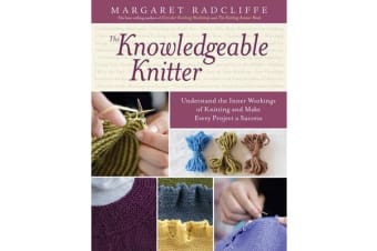 The Knowledgeable Knitter - Understand the Inner Workings of Knitting and Make Every Project a Success