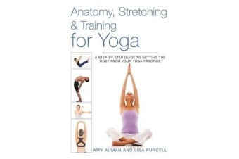 Anatomy, Stretching & Training for Yoga - A Step-by-Step Guide to Getting the Most from Your Yoga Practice