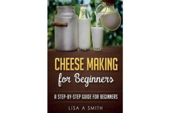 Cheese Making for Beginners - A Step-By-Step Guide for Beginners