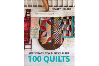 Use Scraps, Sew Blocks, Make 100 Quilts - 100 stash-busting scrap quilts