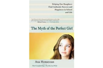 The Myth of the Perfect Girl - Helping Our Daughters Find Authentic Success and Happiness in School and Life