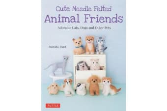Cute Needle Felted Animal Friends - Adorable Cats, Dogs and Other Pets