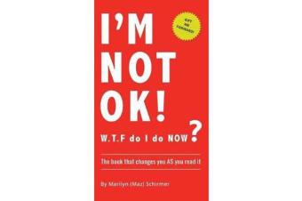 I'm Not Ok. W.T.F Do I Do Now? - The Book That Changes You as You Read It.