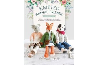Knitted Animal Friends - Over 40 knitting patterns for adorable animal dolls, their clothes and accessories