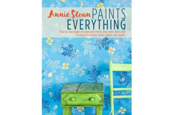 Annie Sloan Paints Everything - Step-By-Step Projects for Your Entire Home, from Walls, Floors, and Furniture, to Curtains, Blinds, Pillows, and Shades