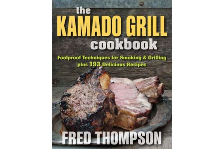 Kamado Grill Cookbook - Foolproof Techniques for Smoking & Grilling, Plus 193 Delicious Recipes