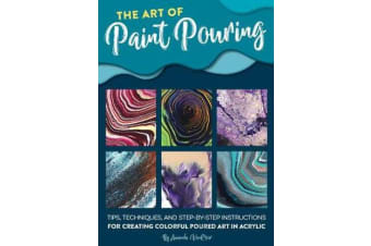 The Art of Paint Pouring - Tips, techniques, and step-by-step instructions for creating colorful poured art in acrylic