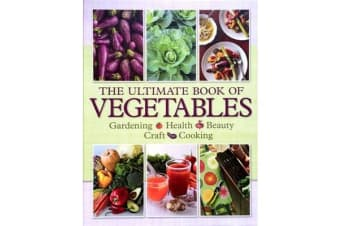 The Ultimate Book of Vegetables - Gardening, Health, Beauty, Craft, Cooking