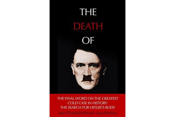 The Death of Hitler - The Final Word on the Ultimate Cold Case: The Search for Hitler's Body