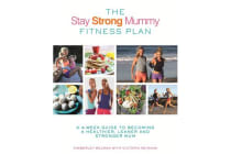 The Stay Strong Mummy Fitness Plan - A 4-week guide to becoming a healthier, leaner and stronger mum