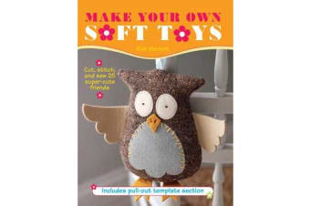 Make Your Own Soft Toys - Cut, Stitch, and Sew 25 Super-Cute Friends