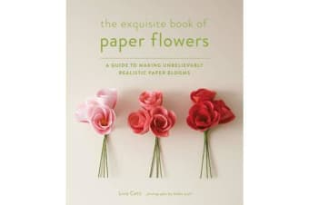 The Exquisite Book of Paper Flowers - A Guide to Making Unbelievably Realistic Paper Blooms