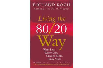 Living the 80/20 Way - Work Less, Worry Less, Succeed More, Enjoy More