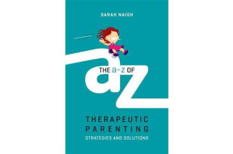 The A-Z of Therapeutic Parenting - Strategies and Solutions