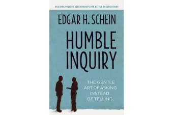 Humble Inquiry; The Gentle Art of Asking Instead of Telling - The Gentle Art of Asking Instead of Telling
