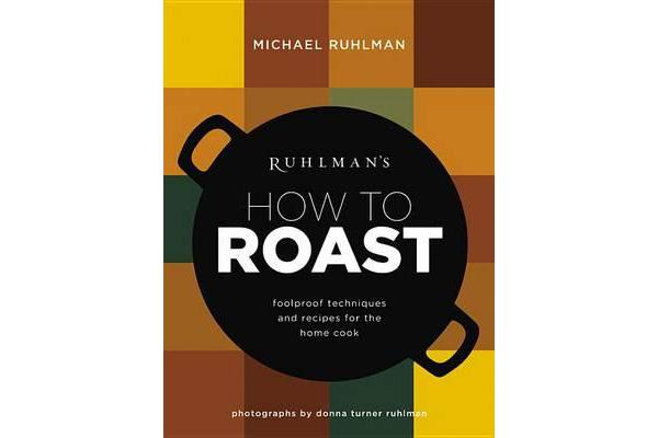 Ruhlman's How to Roast - Foolproof Techniques and Recipes for the Home Cook