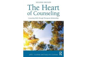 The Heart of Counseling - Counseling Skills Through Therapeutic Relationships