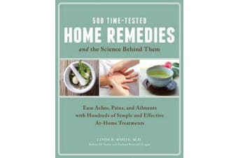 500 Time-Tested Home Remedies and the Science Behind Them - Ease Aches, Pains, Ailments, and More with Hundreds of Simple and Effective at-Home Treatments