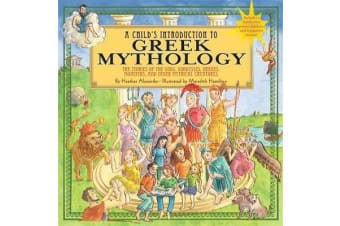 A Child's Introduction To Greek Mythology - The Stories of the Gods, Goddesses, Heroes, Monsters, and Other Mythical Creatures