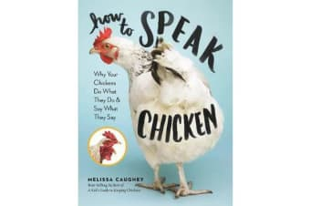 How to Speak Chicken - Why Your Chickens Do What They Do & Say What They Say