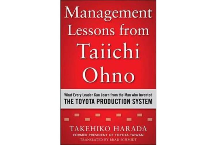 Management Lessons from Taiichi Ohno - What Every Leader Can Learn from the Man who Invented the Toyota Production System