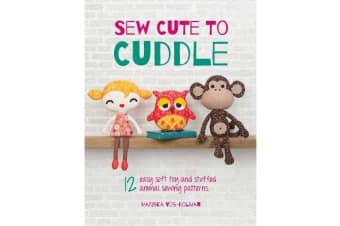 Sew Cute to Cuddle - 12 Easy Soft Toy and Stuffed Animal Sewing Patterns