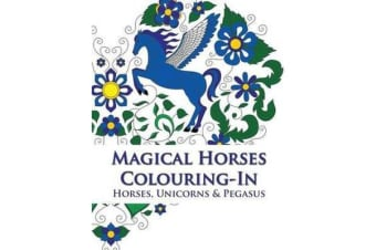 Magical Horses Colouring-In - Adult Coloring Book Featuring Horses, Unicorns and Pegasus Set Amongst Floral, Celestial and Paisley Designs.
