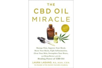 The Cbd Oil Miracle - Manage Pain, Improve Your Mood, Boost Your Brain, Fight Inflammation, Clear Your Skin, Strengthen Your Heart, and Sleep Better with the Healing Power of Cbd Oil