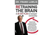 Retraining the Brain - A 45-Day Plan to Conquer Stress and Anxiety