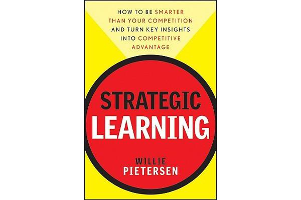 Strategic Learning - How to be Smarter Than Your Competition - and Turn Key Insights into Competitive Advantage