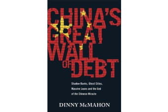 China's Great Wall of Debt - Shadow Banks, Ghost Cities, Massive Loans and the End of the Chinese Miracle