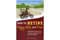 How to Retire Happy, Wild, and Free - Retirement Wisdom That You Won't Get from Your Financial Advisor