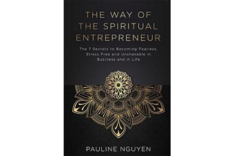 The Way of the Spiritual Entrepreneur - The 7 Secrets to Becoming Fearless, Stress Free and Unshakable Inbusiness and in Life
