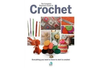 The Complete Beginners Guide to Crochet - Everything you need to know to start to crochet