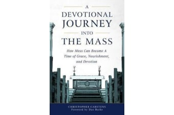 A Devotional Journey Into the Mass - How Mass Can Become a Time of Grace, Nourishment, and Devotion