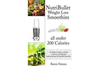 Nutribullet Weight Loss Smoothies All Under 200 Calories - - Includes Recipes, Calorie Content, Nutritional Information, & Health Benefits.