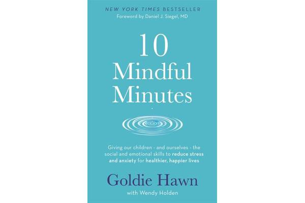 10 Mindful Minutes - Giving our children - and ourselves - the skills to reduce stress and anxiety for healthier, happier lives
