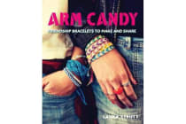 Arm Candy - Friendship Bracelets to Make and Share